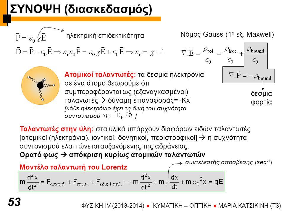 ΦΥΣΙΚΗ IV (2013-2014) ● KYMATIKH – OΠTIKH ● ΜΑΡΙΑ ΚΑΤΣΙΚΙΝΗ (T3) 53 Ταλαντωτές στην ύλη: στα υλικά υπάρχουν διαφόρων ειδών ταλαντωτές [ατομικοί (ηλεκτρόνια), ιοντικοί, δονητικοί, περιστροφικοί]  η συχνότητα συντονισμού ελαττώνεται αυξανόμενης της αδράνειας.