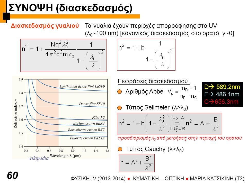 ΦΥΣΙΚΗ IV (2013-2014) ● KYMATIKH – OΠTIKH ● ΜΑΡΙΑ ΚΑΤΣΙΚΙΝΗ (T3) 60 Διασκεδασμός γυαλιούΤα γυαλιά έχουν περιοχές απορρόφησης στο UV (λ 0 ~100 nm) [κανονικός διασκεδασμός στο ορατό, γ~0] wikipedia Εκφράσεις διασκεδασμού Αριθμός Abbe D  589.2nm F  486.1nm C  656.3nm Τύπος Sellmeier (λ>λ 0 ) προσδιορισμός λ 0 από μετρήσεις στην περιοχή του ορατού Τύπος Cauchy (λ>λ 0 ) ΣΥΝΟΨΗ (διασκεδασμός)