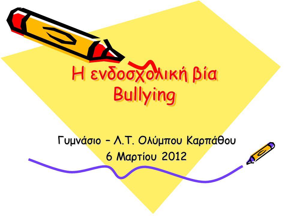 Η ενδοσχολική βία Bullying Γυμνάσιο – Λ.Τ. Ολύμπου Καρπάθου 6 Μαρτίου 2012