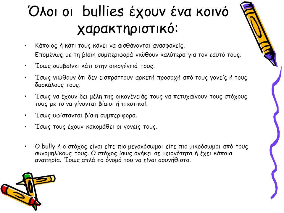 Όλοι οι bullies έχουν ένα κοινό χαρακτηριστικό: Κάποιος ή κάτι τους κάνει να αισθάνονται ανασφαλείς. Επομένως με τη βίαιη συμπεριφορά νιώθουν καλύτερα