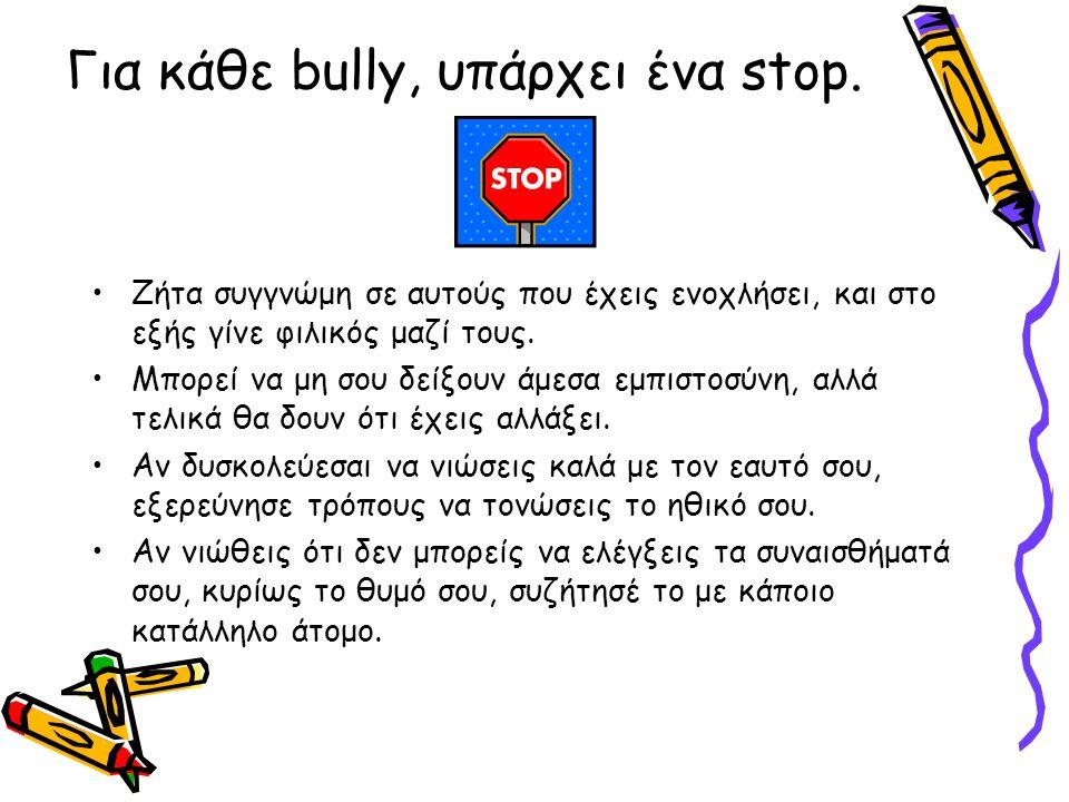 Για κάθε bully, υπάρχει ένα stop. Ζήτα συγγνώμη σε αυτούς που έχεις ενοχλήσει, και στο εξής γίνε φιλικός μαζί τους. Μπορεί να μη σου δείξουν άμεσα εμπ