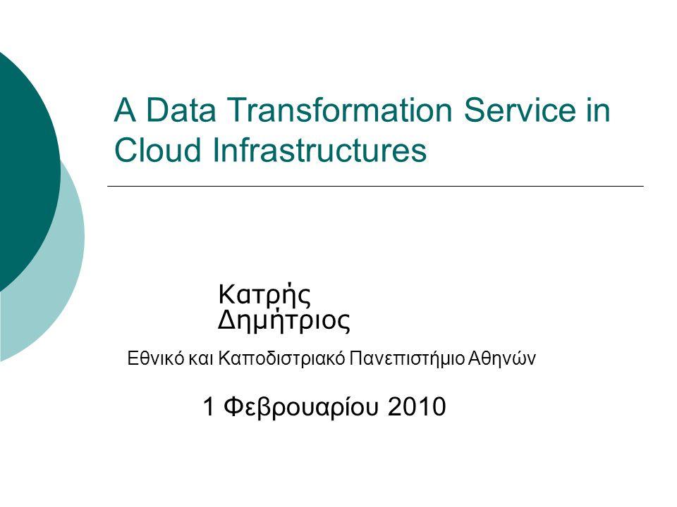 A Data Transformation Service in Cloud Infrastructures Κατρής Δημήτριος 1 Φεβρουαρίου 2010 Εθνικό και Καποδιστριακό Πανεπιστήμιο Αθηνών