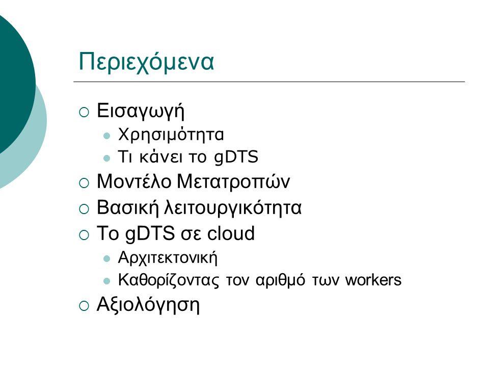 Περιεχόμενα  Εισαγωγή Χρησιμότητα Τι κάνει το gDTS  Μοντέλο Μετατροπών  Βασική λειτουργικότητα  To gDTS σε cloud Αρχιτεκτονική Καθορίζοντας τον αριθμό των workers  Αξιολόγηση