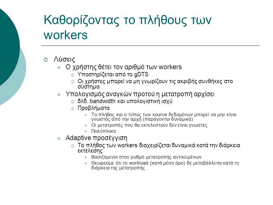 Καθορίζοντας το πλήθους των workers  Λύσεις Ο χρήστης θέτει τον αριθμό των workers  Υποστηρίζεται από το gDTS  Οι χρήστες μπορεί να μη γνωρίζουν τις ακριβής συνθήκες στο σύστημα Υπολογισμός αναγκών προτού η μετατροπή αρχίσει  δλδ.