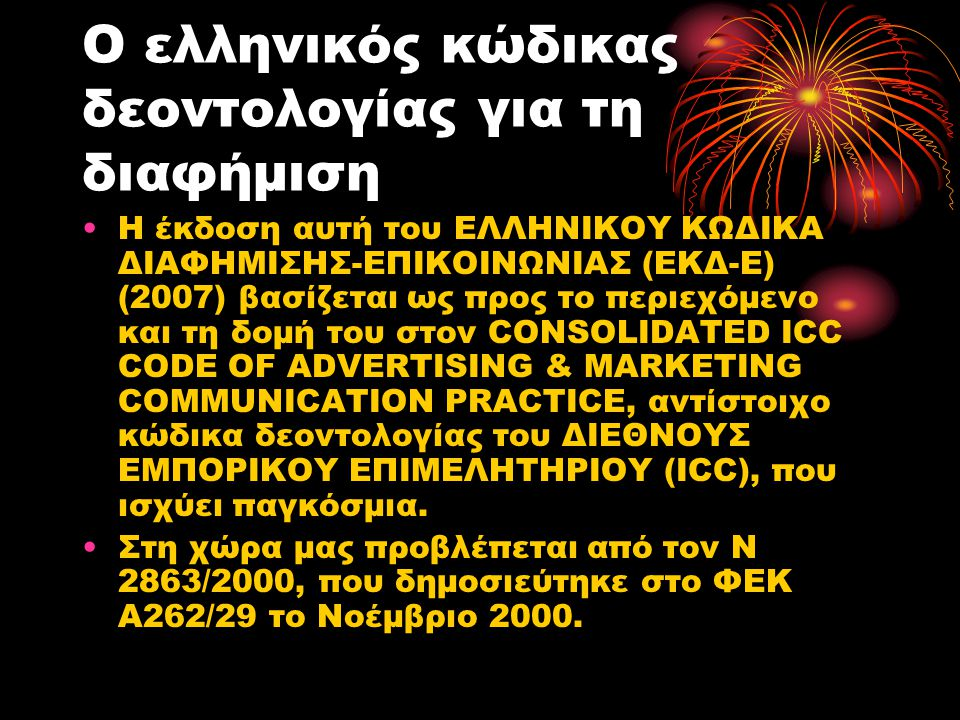 Ο ελληνικός κώδικας δεοντολογίας για τη διαφήμιση Η έκδοση αυτή του ΕΛΛΗΝΙΚΟΥ ΚΩΔΙΚΑ ΔΙΑΦΗΜΙΣΗΣ-ΕΠΙΚΟΙΝΩΝΙΑΣ (ΕΚΔ-Ε) (2007) βασίζεται ως προς το περιε