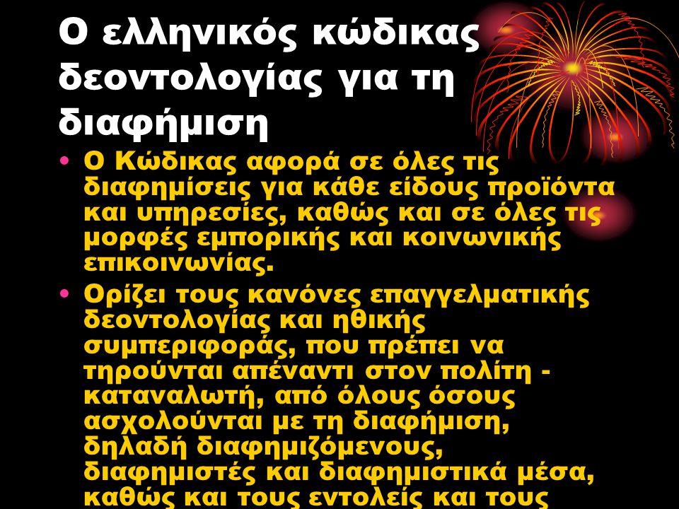 Ο ελληνικός κώδικας δεοντολογίας για τη διαφήμιση Σκοπός του Κώδικα είναι να ανταποκριθεί στους παρακάτω στόχους: να αναδείξει στην κοινωνία την υπευθυνότητα και το σωστό τρόπο λειτουργίας της διαφημιστικής αγοράς να αυξήσει την εμπιστοσύνη του κοινού στο διαφημιστικό λόγο να δείξει ότι η διαφημιστική αγορά χειρίζεται με σεβασμό την ιδιωτική ζωή και τις προτιμήσεις των καταναλωτών να εξασφαλίσει αυξημένη υπευθυνότητα στη διαφημιστική επικοινωνία που απευθύνεται σε παιδιά και νέους να προστατεύσει την ελευθερία της έκφρασης όσων ασχολούνται με τη διαφημιστική επικοινωνία να αναδείξει πρακτικές και ευέλικτες λύσεις σε εδεχόμενες διαφωνίες να ελαχιστοποιήσει την ανάγκη νομοθετικών ρυθμίσεων και άλλων κρατικών παρεμβάσεων