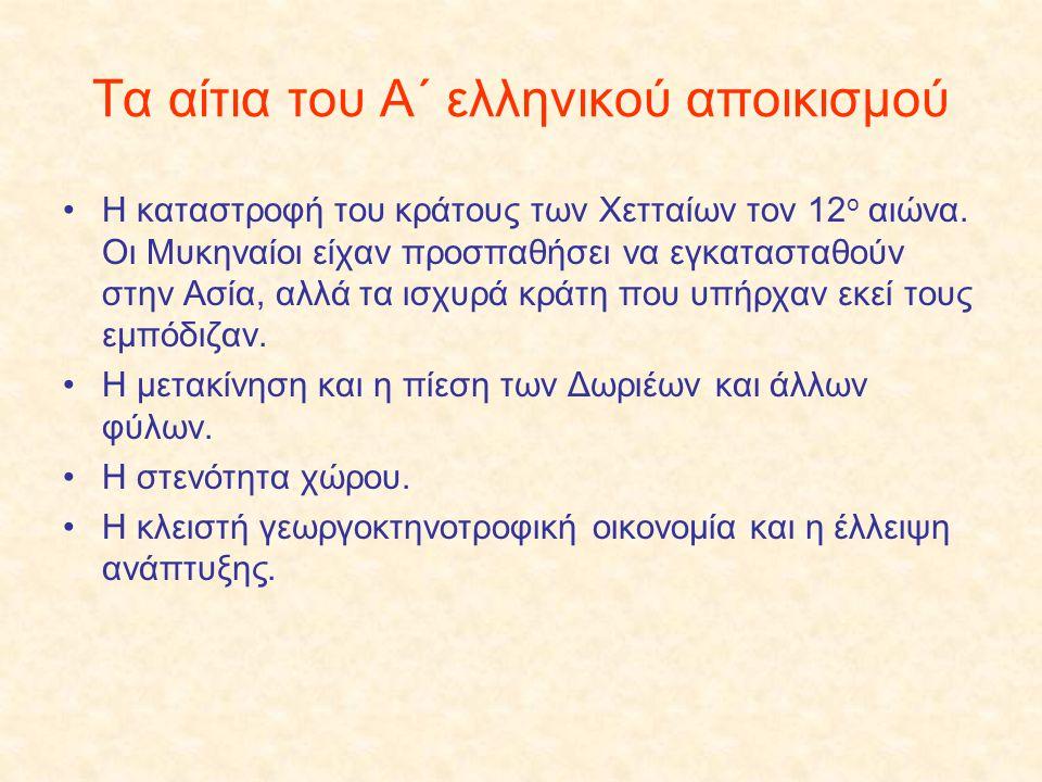 Τα αίτια του Α΄ ελληνικού αποικισμού Η καταστροφή του κράτους των Χετταίων τον 12 ο αιώνα. Οι Μυκηναίοι είχαν προσπαθήσει να εγκατασταθούν στην Ασία,