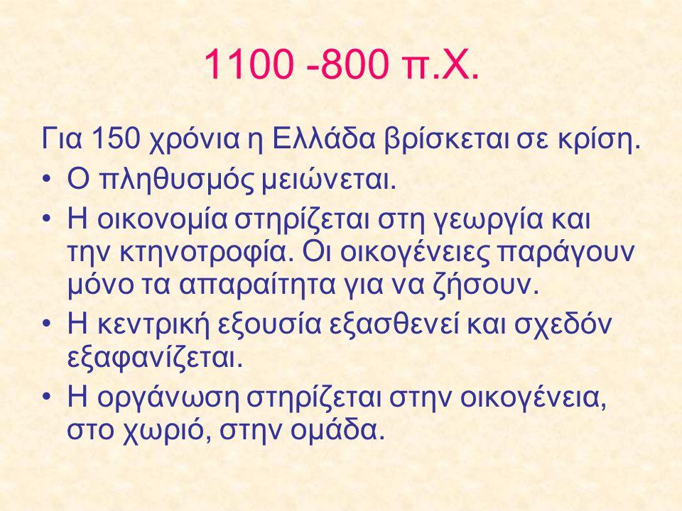 1100 -800 π.Χ. Για 150 χρόνια η Ελλάδα βρίσκεται σε κρίση. Ο πληθυσμός μειώνεται. Η οικονομία στηρίζεται στη γεωργία και την κτηνοτροφία. Οι οικογένει
