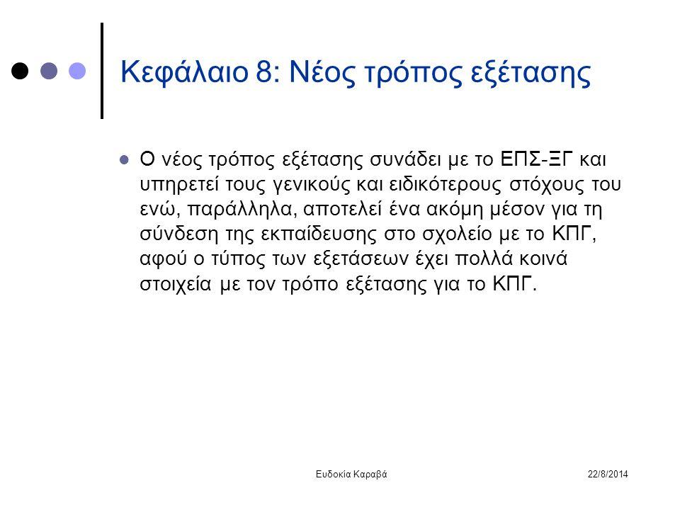 22/8/2014Ευδοκία Καραβά Κεφάλαιο 8: Νέος τρόπος εξέτασης Ο νέος τρόπος εξέτασης συνάδει με το ΕΠΣ-ΞΓ και υπηρετεί τους γενικούς και ειδικότερους στόχο
