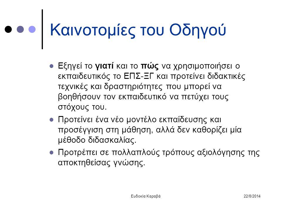 22/8/2014Ευδοκία Καραβά Καινοτομίες του Οδηγού Εξηγεί το γιατί και το πώς να χρησιμοποιήσει ο εκπαιδευτικός το ΕΠΣ-ΞΓ και προτείνει διδακτικές τεχνικέ