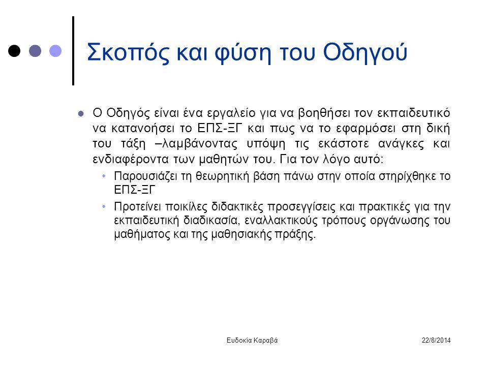 22/8/2014Ευδοκία Καραβά Σκοπός και φύση του Οδηγού Ο Οδηγός είναι ένα εργαλείο για να βοηθήσει τον εκπαιδευτικό να κατανοήσει το ΕΠΣ-ΞΓ και πως να το