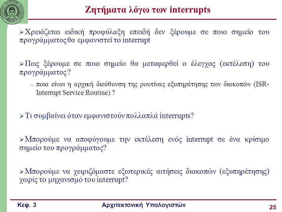 Κεφ. 3 Αρχιτεκτονική Υπολογιστών 25 Ζητήματα λόγω των interrupts  Χρειάζεται ειδική προφύλαξη επειδή δεν ξέρουμε σε ποιο σημείο του προγράμματος θα ε