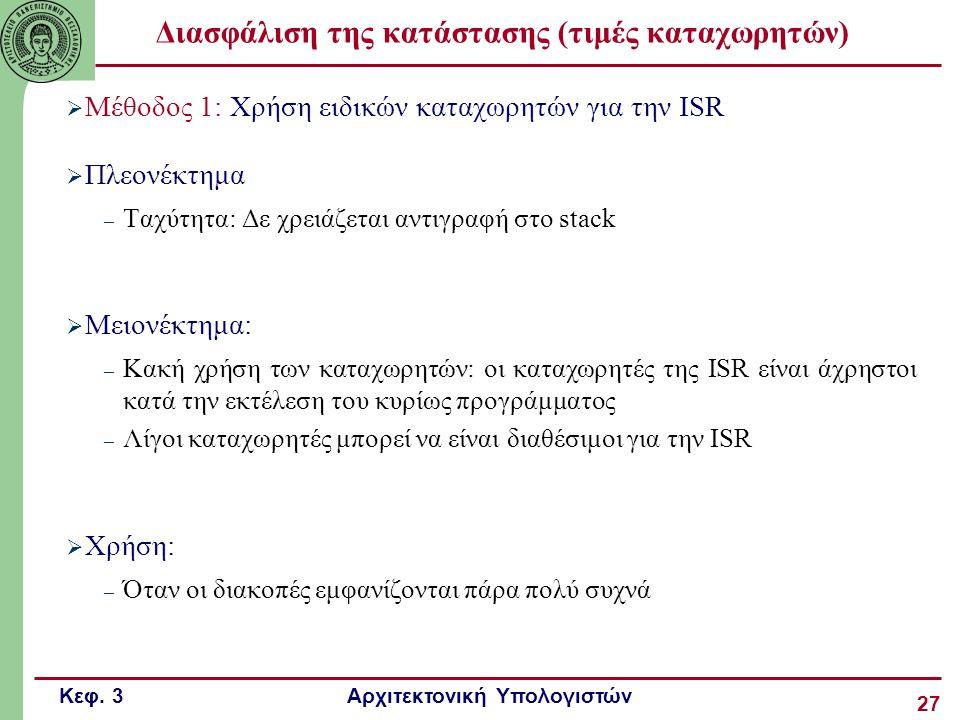 Κεφ. 3 Αρχιτεκτονική Υπολογιστών 27 Διασφάλιση της κατάστασης (τιμές καταχωρητών)  Μέθοδος 1: Χρήση ειδικών καταχωρητών για την ISR  Πλεονέκτημα – Τ