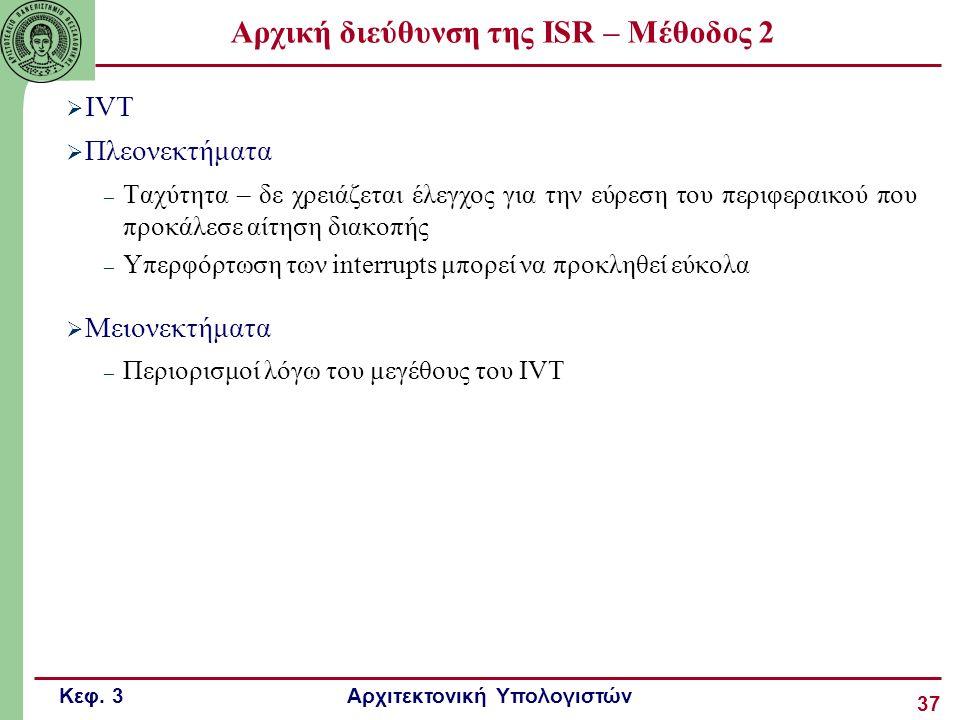 Κεφ. 3 Αρχιτεκτονική Υπολογιστών 37 Αρχική διεύθυνση της ISR – Μέθοδος 2  IVT  Πλεονεκτήματα – Ταχύτητα – δε χρειάζεται έλεγχος για την εύρεση του π