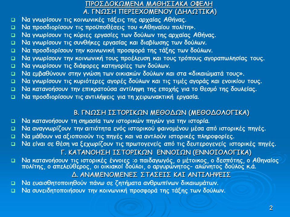 3 ΚΕΝΤΡΙΚΟ ΙΣΤΟΡΙΚΟ ΕΡΩΤΗΜΑ Ποια ήταν η θέση των δούλων στη δομή της αρχαίας Αθηναϊκής κοινωνίας ; ΕΠΙΜΕΡΟΥΣ ΥΠΟΕΡΩΤΗΜΑΤΑ  Ποιες ήταν οι άλλες κοινωνικές τάξεις την εποχή εκείνη;  Ποια ήταν η προέλευση και ποιο το αντικείμενο της εργασίας των δούλων;  Ποιες ήταν οι συνθήκες διαβίωσης και εργασίας τους και αν μπορούσαν να απελευθερωθούν;  Ποια αντίληψη επικρατούσε τότε για το θεσμό της δουλείας;  Ποιες ήταν οι ασχολίες των οικιακών δούλων;  Ποια ήταν η κοινωνική προσφορά της τάξης των δούλων;  Ποιες αντιλήψεις υπήρχαν για τη χειρωνακτική εργασία;
