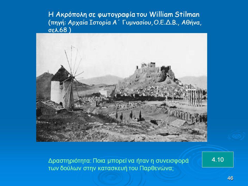 46 Η Ακρόπολη σε φωτογραφία του William Stilman (πηγή: Αρχαία Ιστορία Α΄ Γυμνασίου, Ο.Ε.Δ.Β., Αθήνα, σελ.68 ) Δραστηριότητα: Ποια μπορεί να ήταν η συνεισφορά των δούλων στην κατασκευή του Παρθενώνα; 4.10