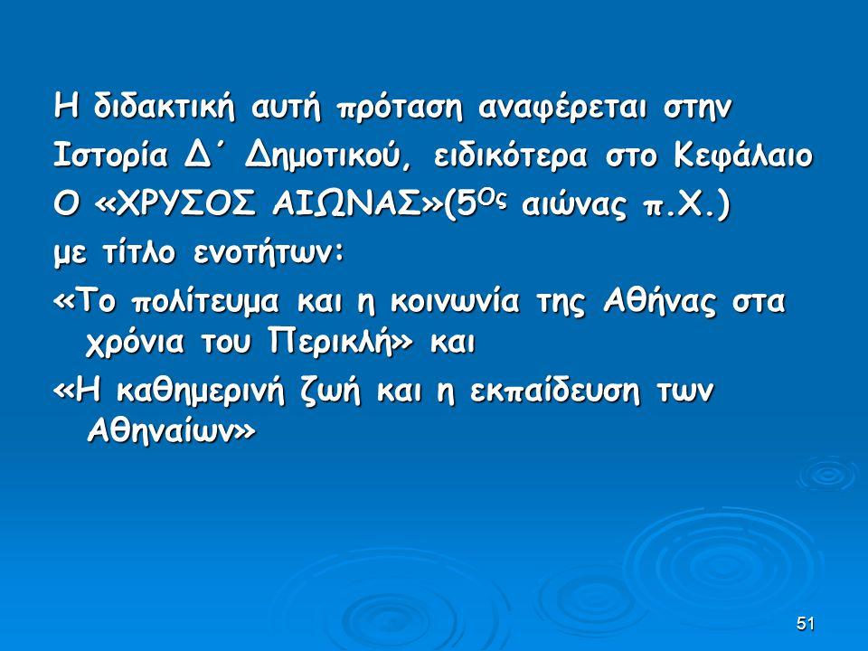51 Η διδακτική αυτή πρόταση αναφέρεται στην Ιστορία Δ΄ Δημοτικού, ειδικότερα στο Κεφάλαιο Ο «ΧΡΥΣΟΣ ΑΙΩΝΑΣ»(5 Ος αιώνας π.Χ.) με τίτλο ενοτήτων: «Το πολίτευμα και η κοινωνία της Αθήνας στα χρόνια του Περικλή» και «Η καθημερινή ζωή και η εκπαίδευση των Αθηναίων»