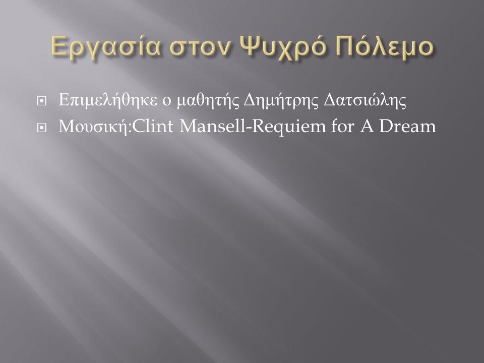  Επιμελήθηκε ο μαθητής Δημήτρης Δατσιώλης  Μουσική :Clint Mansell-Requiem for A Dream