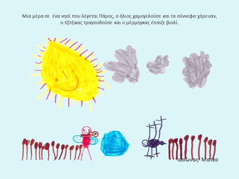 Μια μέρα σε ένα νησί που λέγεται Πάρος, ο ήλιος χαμογελούσε και τα σύννεφα χόρευαν, ο τζίτζικας τραγουδούσε και ο μέρμηγκας έπαιζε βιολί. Ιάσωνας- Ματ