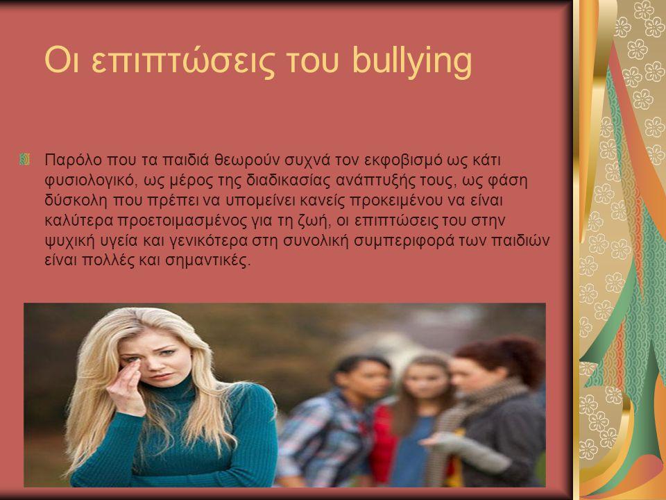 Οι επιπτώσεις του bullying Παρόλο που τα παιδιά θεωρούν συχνά τον εκφοβισμό ως κάτι φυσιολογικό, ως μέρος της διαδικασίας ανάπτυξής τους, ως φάση δύσκ