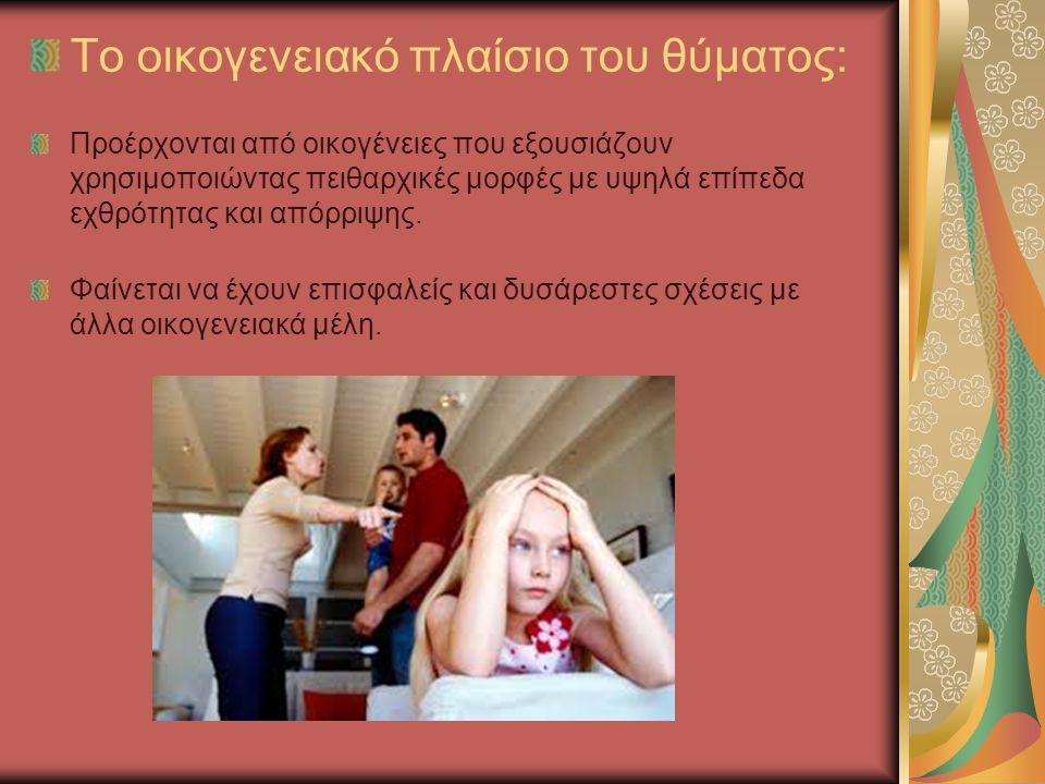 Το οικογενειακό πλαίσιο του θύματος: Προέρχονται από οικογένειες που εξουσιάζουν χρησιμοποιώντας πειθαρχικές μορφές με υψηλά επίπεδα εχθρότητας και απ