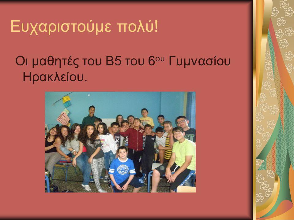 Ευχαριστούμε πολύ! Οι μαθητές του Β5 του 6 ου Γυμνασίου Ηρακλείου.