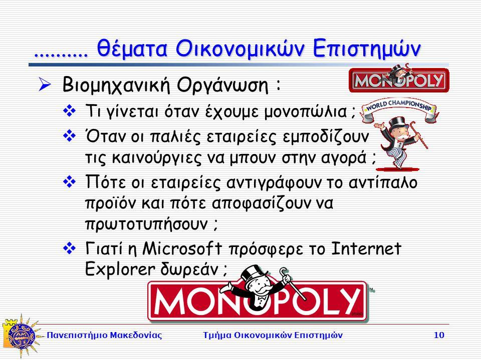 Πανεπιστήμιο ΜακεδονίαςΤμήμα Οικονομικών Επιστημών10  Βιομηχανική Οργάνωση :  Τι γίνεται όταν έχουμε μονοπώλια ;  Όταν οι παλιές εταιρείες εμποδίζουν τις καινούργιες να μπουν στην αγορά ;  Πότε οι εταιρείες αντιγράφουν το αντίπαλο προϊόν και πότε αποφασίζουν να πρωτοτυπήσουν ;  Γιατί η Microsoft πρόσφερε το Internet Explorer δωρεάν ;..........