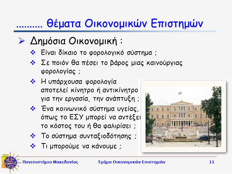 Πανεπιστήμιο ΜακεδονίαςΤμήμα Οικονομικών Επιστημών11  Δημόσια Οικονομική :  Είναι δίκαιο το φορολογικό σύστημα ;  Σε ποιόν θα πέσει το βάρος μιας καινούργιας φορολογίας ;  Η υπάρχουσα φορολογία αποτελεί κίνητρο ή αντικίνητρο για την εργασία, την ανάπτυξη ;  Ένα κοινωνικό σύστημα υγείας, όπως το ΕΣΥ μπορεί να αντέξει το κόστος του ή θα φαλιρίσει ;  Το σύστημα συνταξιοδότησης ;  Τι μπορούμε να κάνουμε ;..........