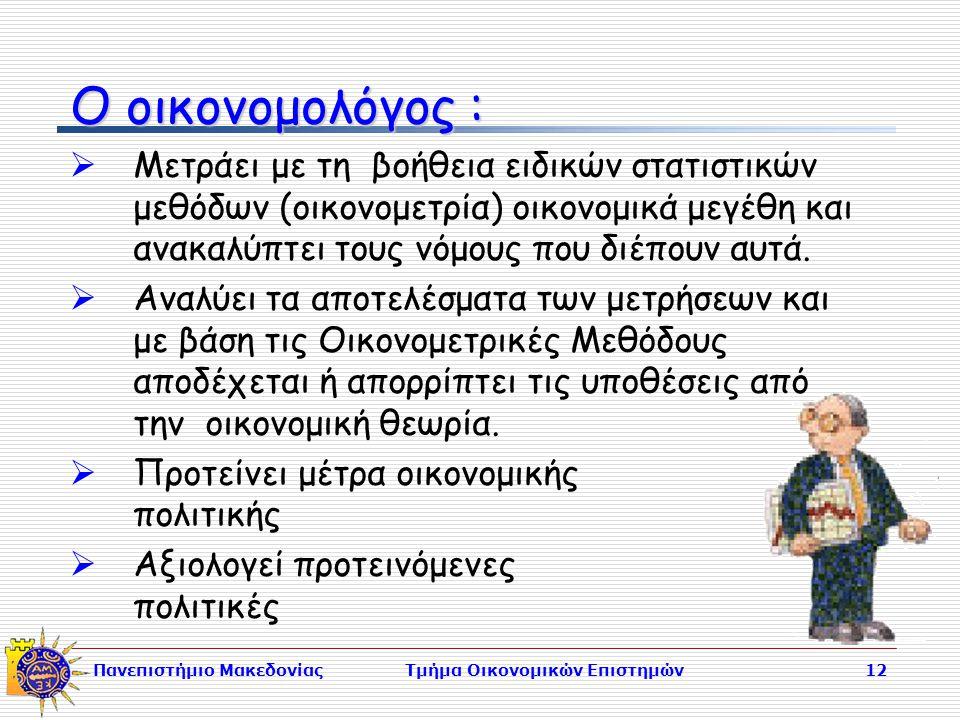 Πανεπιστήμιο ΜακεδονίαςΤμήμα Οικονομικών Επιστημών12 Ο οικονομολόγος :  Μετράει με τη βοήθεια ειδικών στατιστικών μεθόδων (οικονομετρία) οικονομικά μεγέθη και ανακαλύπτει τους νόμους που διέπουν αυτά.