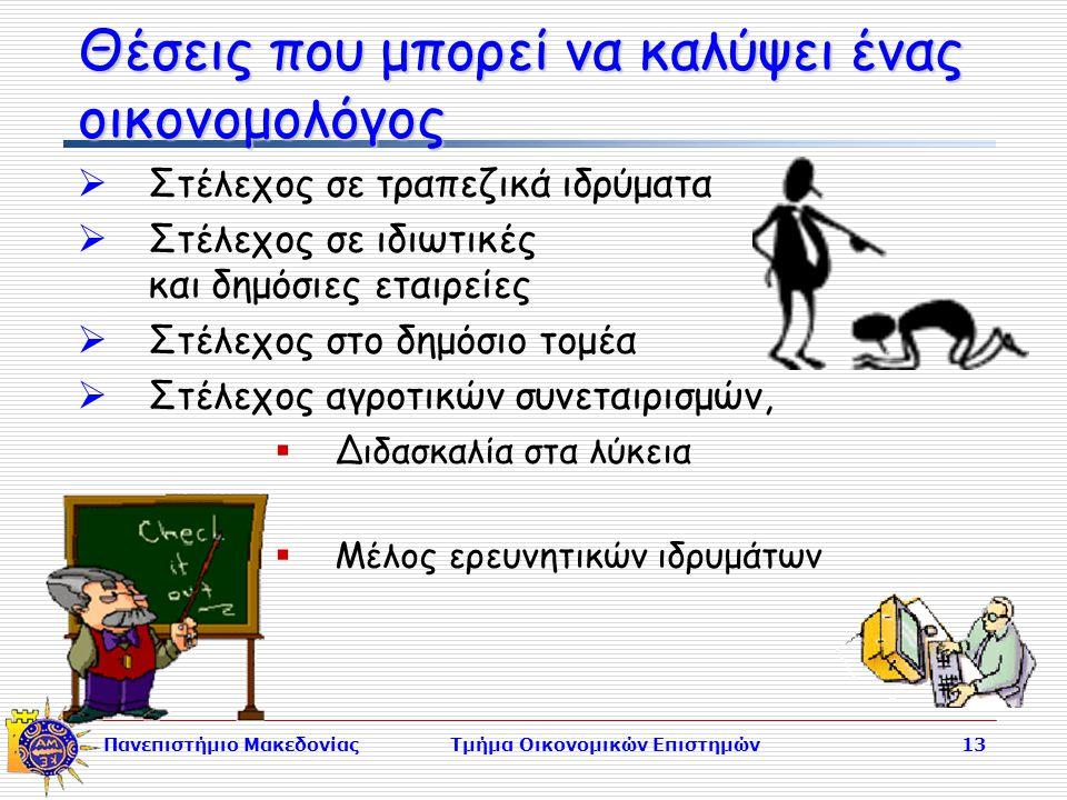 Πανεπιστήμιο ΜακεδονίαςΤμήμα Οικονομικών Επιστημών13 Θέσεις που μπορεί να καλύψει ένας οικονομολόγος  Στέλεχος σε τραπεζικά ιδρύματα  Στέλεχος σε ιδιωτικές και δημόσιες εταιρείες  Στέλεχος στο δημόσιο τομέα  Στέλεχος αγροτικών συνεταιρισμών,  Διδασκαλία στα λύκεια  Μέλος ερευνητικών ιδρυμάτων