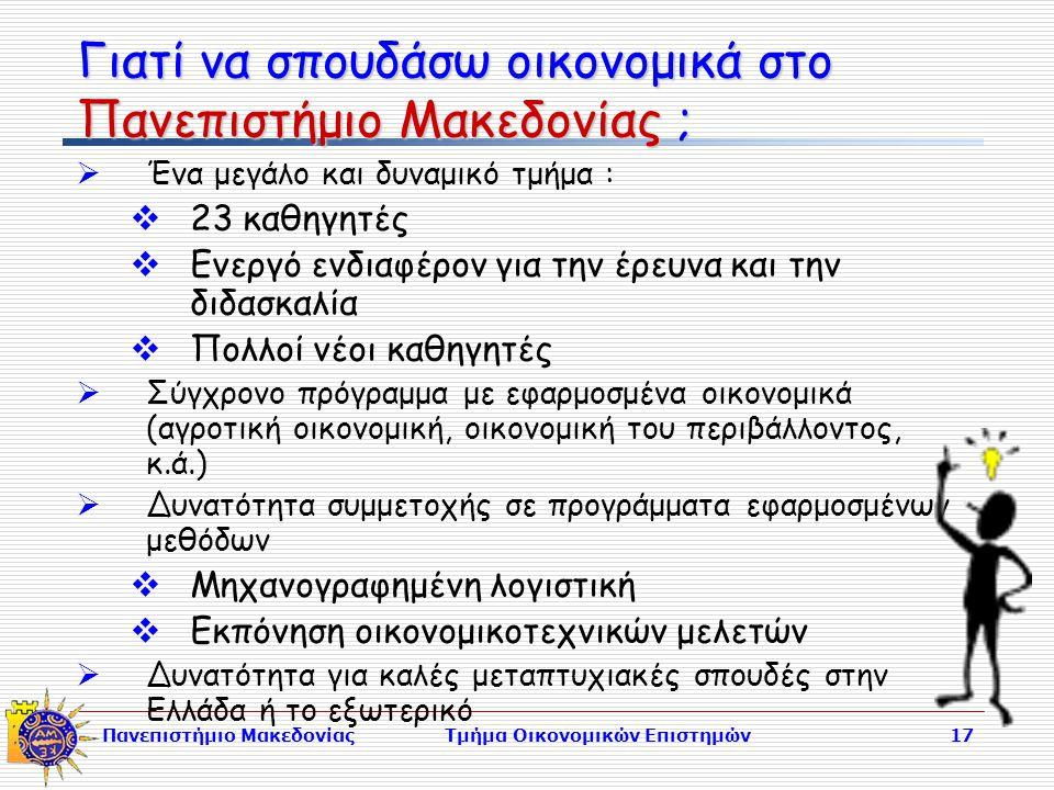 Πανεπιστήμιο ΜακεδονίαςΤμήμα Οικονομικών Επιστημών17 Γιατί να σπουδάσω οικονομικά στο Πανεπιστήμιο Μακεδονίας ;  Ένα μεγάλο και δυναμικό τμήμα :  23 καθηγητές  Ενεργό ενδιαφέρον για την έρευνα και την διδασκαλία  Πολλοί νέοι καθηγητές  Σύγχρονο πρόγραμμα με εφαρμοσμένα οικονομικά (αγροτική οικονομική, οικονομική του περιβάλλοντος, κ.ά.)  Δυνατότητα συμμετοχής σε προγράμματα εφαρμοσμένων μεθόδων  Μηχανογραφημένη λογιστική  Εκπόνηση οικονομικοτεχνικών μελετών  Δυνατότητα για καλές μεταπτυχιακές σπουδές στην Ελλάδα ή το εξωτερικό