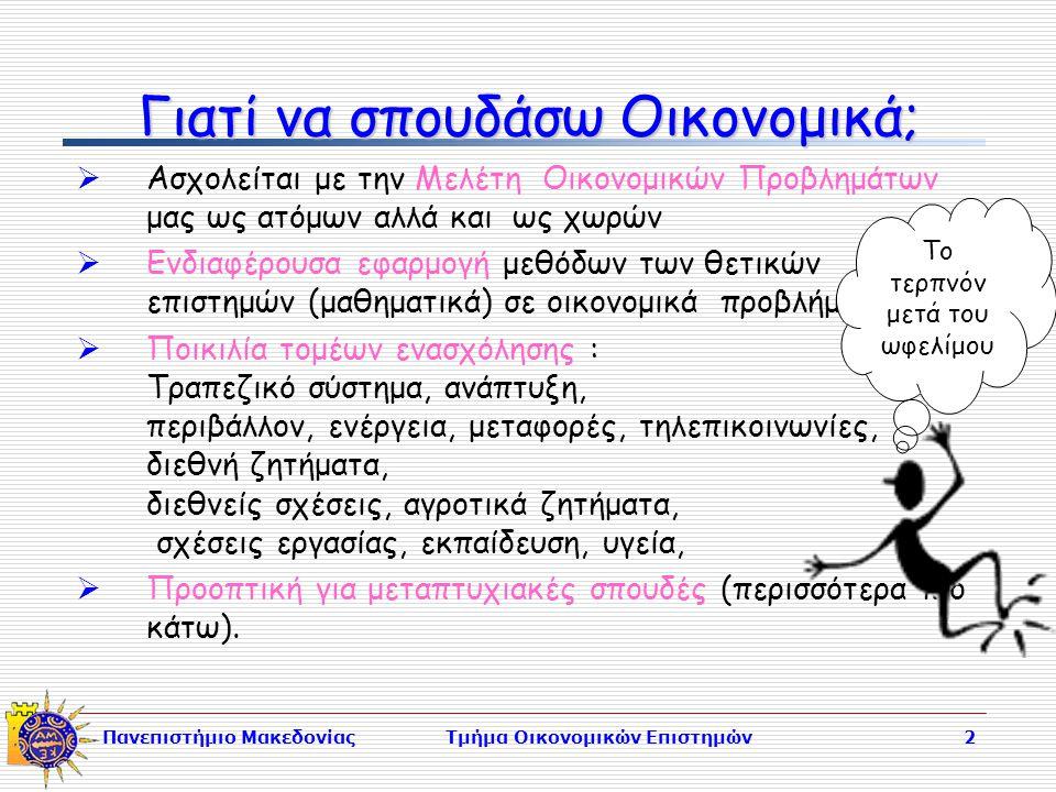 Πανεπιστήμιο ΜακεδονίαςΤμήμα Οικονομικών Επιστημών2 Γιατί να σπουδάσω Οικονομικά;  Ασχολείται με την Μελέτη Οικονομικών Προβλημάτων μας ως ατόμων αλλά και ως χωρών  Ενδιαφέρουσα εφαρμογή μεθόδων των θετικών επιστημών (μαθηματικά) σε οικονομικά προβλήματα.