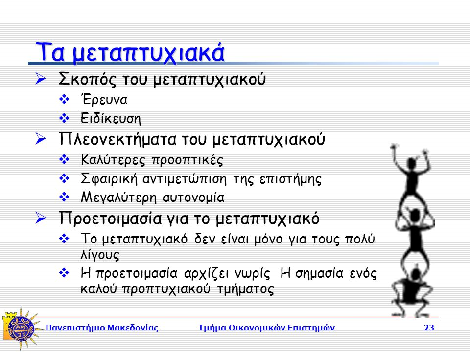 Πανεπιστήμιο ΜακεδονίαςΤμήμα Οικονομικών Επιστημών23 Τα μεταπτυχιακά  Σκοπός του μεταπτυχιακού  Έρευνα  Ειδίκευση  Πλεονεκτήματα του μεταπτυχιακού  Καλύτερες προοπτικές  Σφαιρική αντιμετώπιση της επιστήμης  Μεγαλύτερη αυτονομία  Προετοιμασία για το μεταπτυχιακό  Το μεταπτυχιακό δεν είναι μόνο για τους πολύ λίγους  Η προετοιμασία αρχίζει νωρίς Η σημασία ενός καλού προπτυχιακού τμήματος