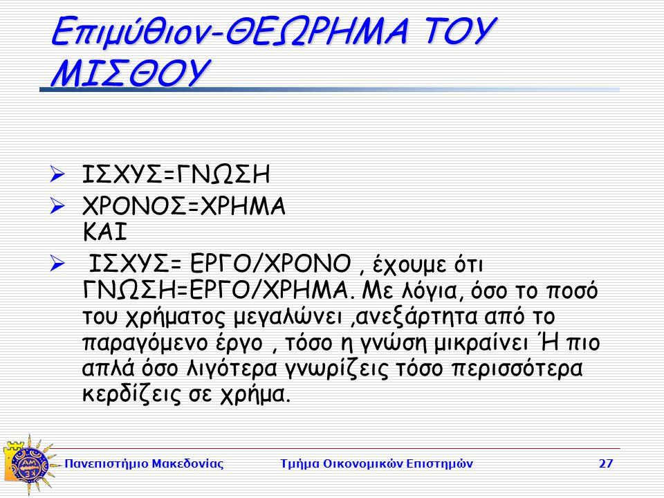 Πανεπιστήμιο ΜακεδονίαςΤμήμα Οικονομικών Επιστημών27 Επιμύθιον-ΘΕΩΡΗΜΑ ΤΟΥ ΜΙΣΘΟΥ  ΙΣΧΥΣ=ΓΝΩΣΗ  ΧΡΟΝΟΣ=ΧΡΗΜΑ ΚΑΙ  ΙΣΧΥΣ= ΕΡΓΟ/ΧΡΟΝΟ, έχουμε ότι ΓΝΩΣΗ=ΕΡΓΟ/ΧΡΗΜΑ.
