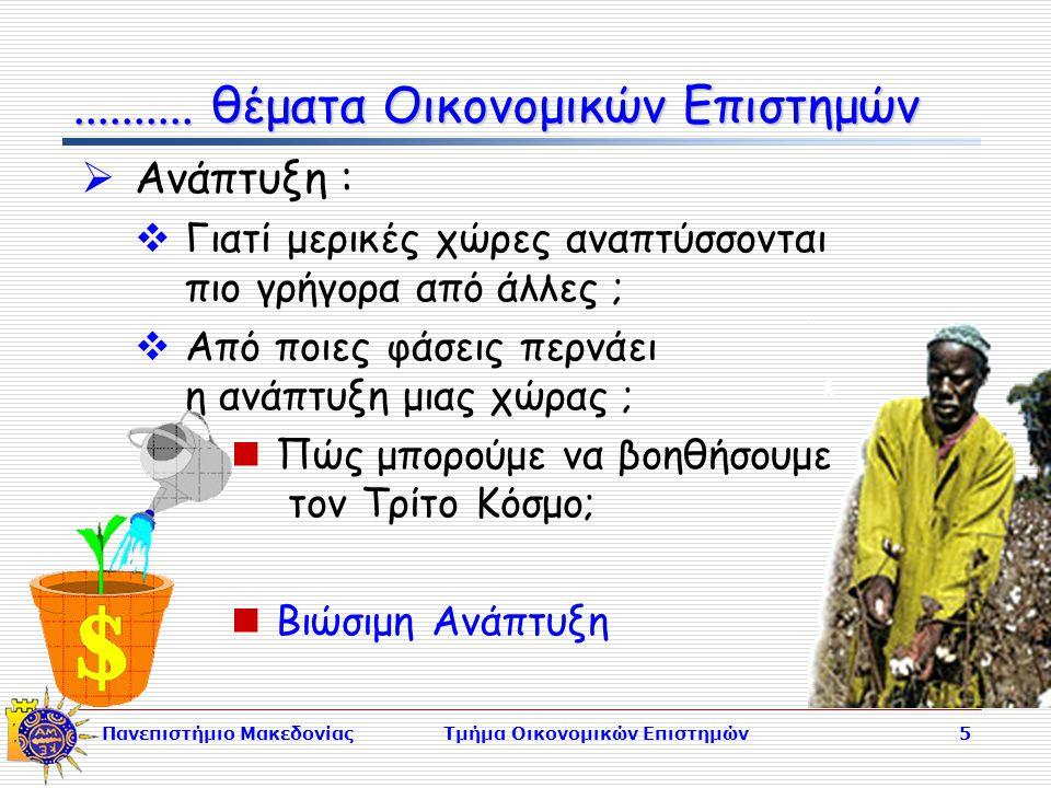 Πανεπιστήμιο ΜακεδονίαςΤμήμα Οικονομικών Επιστημών5  Ανάπτυξη :  Γιατί μερικές χώρες αναπτύσσονται πιο γρήγορα από άλλες ;  Από ποιες φάσεις περνάει η ανάπτυξη μιας χώρας ; Πώς μπορούμε να βοηθήσουμε τον Τρίτο Κόσμο; Βιώσιμη Ανάπτυξη..........
