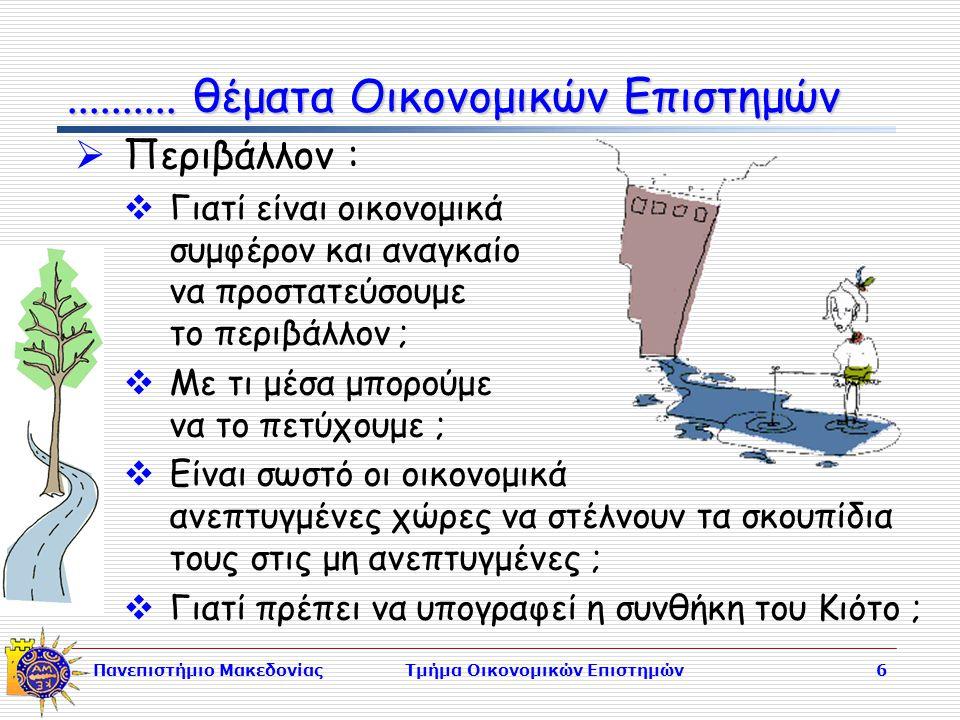 Πανεπιστήμιο ΜακεδονίαςΤμήμα Οικονομικών Επιστημών6  Περιβάλλον :  Γιατί είναι οικονομικά συμφέρον και αναγκαίο να προστατεύσουμε το περιβάλλον ;  Με τι μέσα μπορούμε να το πετύχουμε ;  Είναι σωστό οι οικονομικά ανεπτυγμένες χώρες να στέλνουν τα σκουπίδια τους στις μη ανεπτυγμένες ;  Γιατί πρέπει να υπογραφεί η συνθήκη του Κιότο ;..........