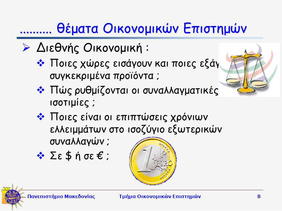 Πανεπιστήμιο ΜακεδονίαςΤμήμα Οικονομικών Επιστημών8  Διεθνής Οικονομική :  Ποιες χώρες εισάγουν και ποιες εξάγουν συγκεκριμένα προϊόντα ;  Πώς ρυθμίζονται οι συναλλαγματικές ισοτιμίες ;  Ποιες είναι οι επιπτώσεις χρόνιων ελλειμμάτων στο ισοζύγιο εξωτερικών συναλλαγών ;  Σε $ ή σε € ;..........