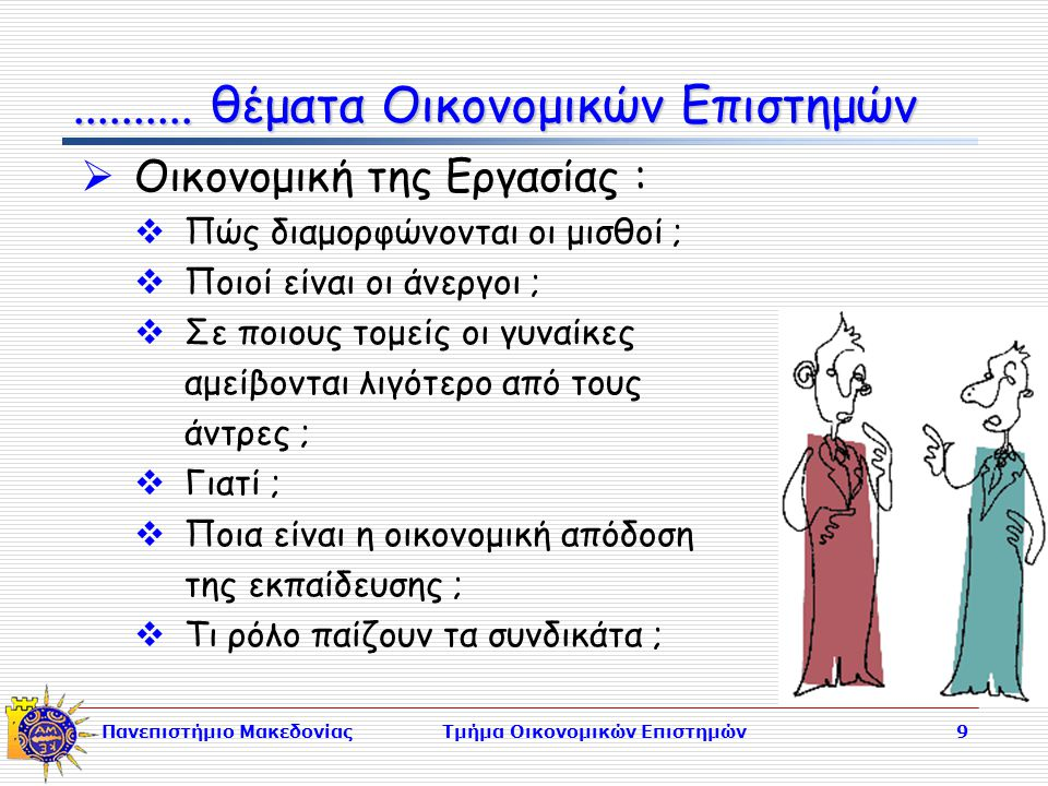 Πανεπιστήμιο ΜακεδονίαςΤμήμα Οικονομικών Επιστημών9  Οικονομική της Εργασίας :  Πώς διαμορφώνονται οι μισθοί ;  Ποιοί είναι οι άνεργοι ;  Σε ποιους τομείς οι γυναίκες αμείβονται λιγότερο από τους άντρες ;  Γιατί ;  Ποια είναι η οικονομική απόδοση της εκπαίδευσης ;  Τι ρόλο παίζουν τα συνδικάτα ;..........