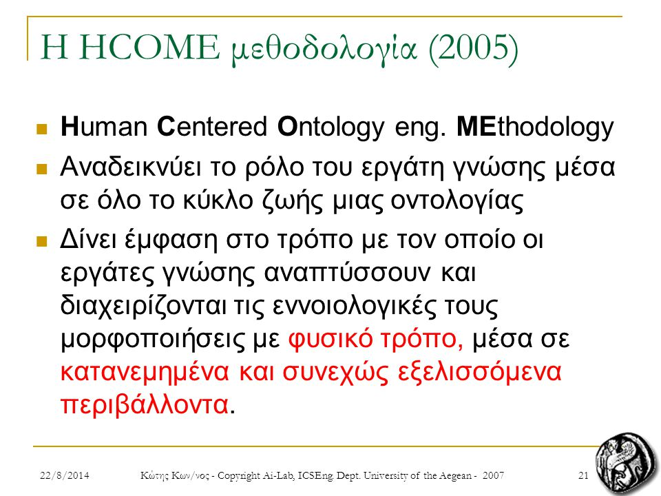 2122/8/2014 Κώτης Κων/νος - Copyright Ai-Lab, ICSEng. Dept. University of the Aegean - 2007 21 Η HCOME μεθοδολογία (2005) Human Centered Ontology eng.