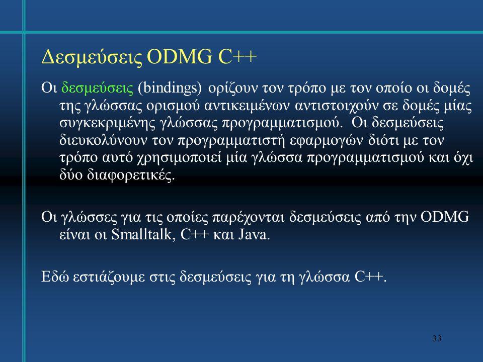 34 Δεσμεύσεις ODMG C++ Παρέχεται μία βιβλιοθήκη κλάσεων C++, η οποία υλοποιεί τις δομές της ODMG ODL.