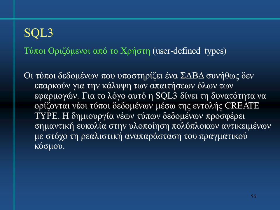 57 SQL3 Ας δούμε ένα παράδειγμα ορισμού ενός νέου τύπου δεδομένων για τη διαχείριση ορθογωνίων γεωμετρικών σχημάτων: CREATE TYPE RectType AS ( x1 INT, x2 INT, y1 INT, y2 INT, FUNCTION getArea (r RectType) RETURNS FLOAT RETURN (x2-x1)*(y2-y1); END, FUNCTION getPerimeter (r RectType) RETURNS FLOAT RETURN 2*(x2-x1) + 2*(y2-y1); END ) REF IS SYSTEM GENERATED INSTANTIABLE NOT FINAL;