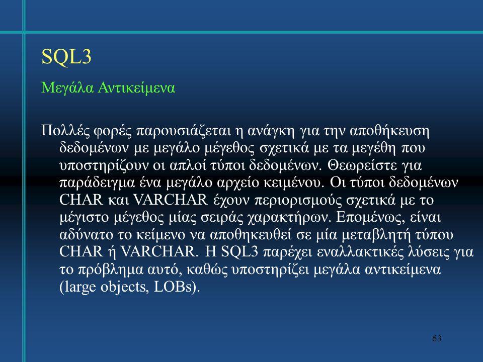 64 SQL3 Μεγάλα Αντικείμενα CREATE TABLE Φοιτητής κωδικός INT NOT NULL, όνομα VARCHAR(40), φωτογραφία BLOB(200K), βιογραφικό-σημείωμα CLOB(20K), PRIMARY KEY (κωδικός));