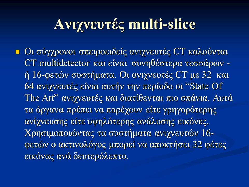 Ανιχνευτές multi-slice Οι σύγχρονοι σπειροειδείς ανιχνευτές CT καλούνται CT multidetector και είναι συνηθέστερα τεσσάρων - ή 16-φετών συστήματα. Οι αν