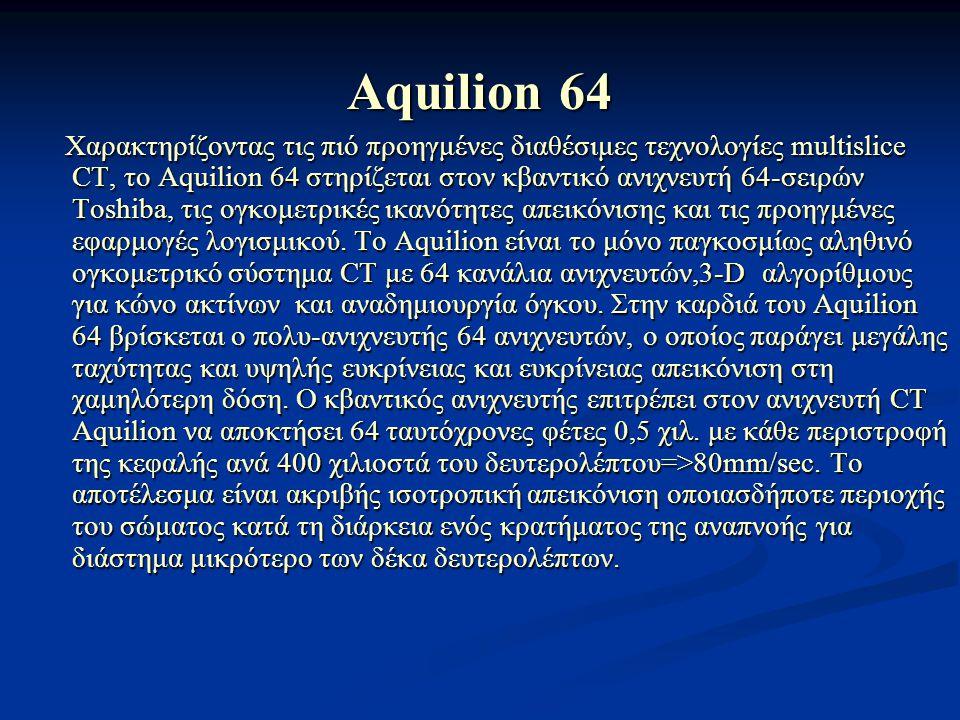 Aquilion 64 Χαρακτηρίζοντας τις πιό προηγμένες διαθέσιμες τεχνολογίες multislice CT, το Aquilion 64 στηρίζεται στον κβαντικό ανιχνευτή 64-σειρών Toshi