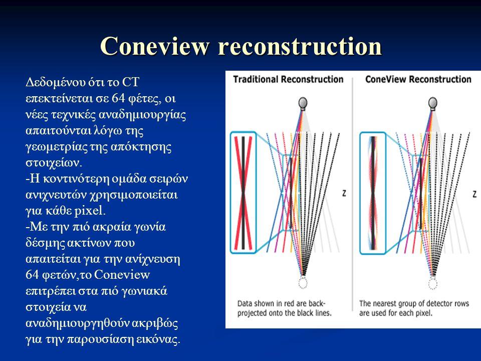 Coneview reconstruction Δεδομένου ότι το CT επεκτείνεται σε 64 φέτες, οι νέες τεχνικές αναδημιουργίας απαιτούνται λόγω της γεωμετρίας της απόκτησης στ