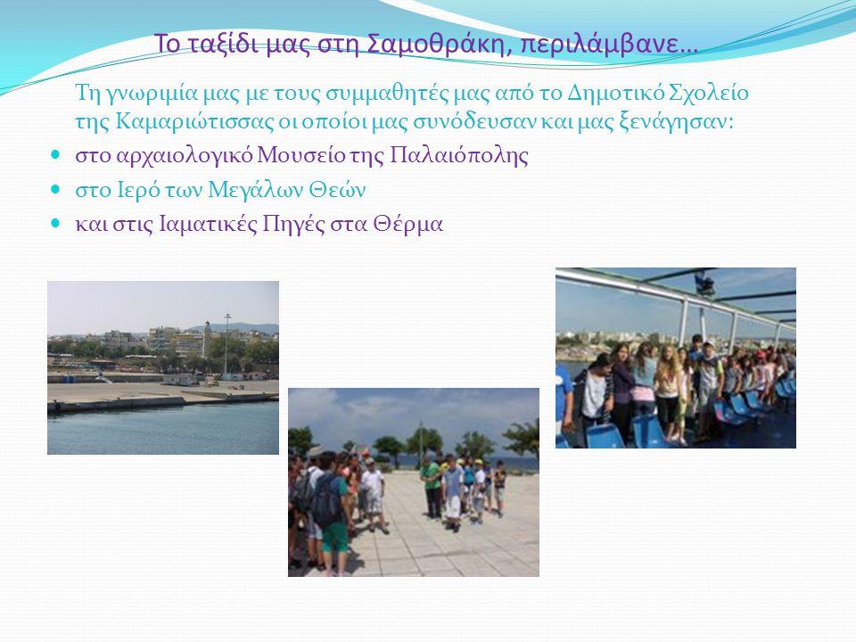 Το ταξίδι μας στη Σαμοθράκη, περιλάμβανε… Τη γνωριμία μας με τους συμμαθητές μας από το Δημοτικό Σχολείο της Καμαριώτισσας οι οποίοι μας συνόδευσαν και μας ξενάγησαν: στο αρχαιολογικό Μουσείο της Παλαιόπολης στο Ιερό των Μεγάλων Θεών και στις Ιαματικές Πηγές στα Θέρμα