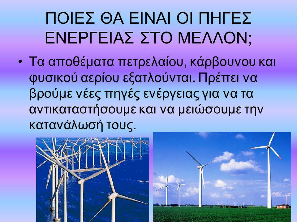 ΠΟΙΕΣ ΘΑ ΕΙΝΑΙ ΟΙ ΠΗΓΕΣ ΕΝΕΡΓΕΙΑΣ ΣΤΟ ΜΕΛΛΟΝ; Τα αποθέματα πετρελαίου, κάρβουνου και φυσικού αερίου εξατλούνται. Πρέπει να βρούμε νέες πηγές ενέργειας