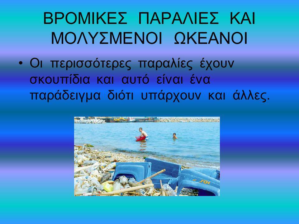 ΒΡΟΜΙΚΕΣ ΠΑΡΑΛΙΕΣ ΚΑΙ ΜΟΛΥΣΜΕΝΟΙ ΩΚΕΑΝΟΙ Οι περισσότερες παραλίες έχουν σκουπίδια και αυτό είναι ένα παράδειγμα διότι υπάρχουν και άλλες.