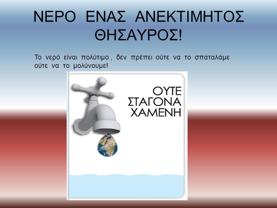 ΝΕΡΟ ΕΝΑΣ ΑΝΕΚΤΙΜΗΤΟΣ ΘΗΣΑΥΡΟΣ! Το νερό είναι πολύτιμο, δεν πρέπει ούτε να το σπαταλάμε ούτε να το μολύνουμε!