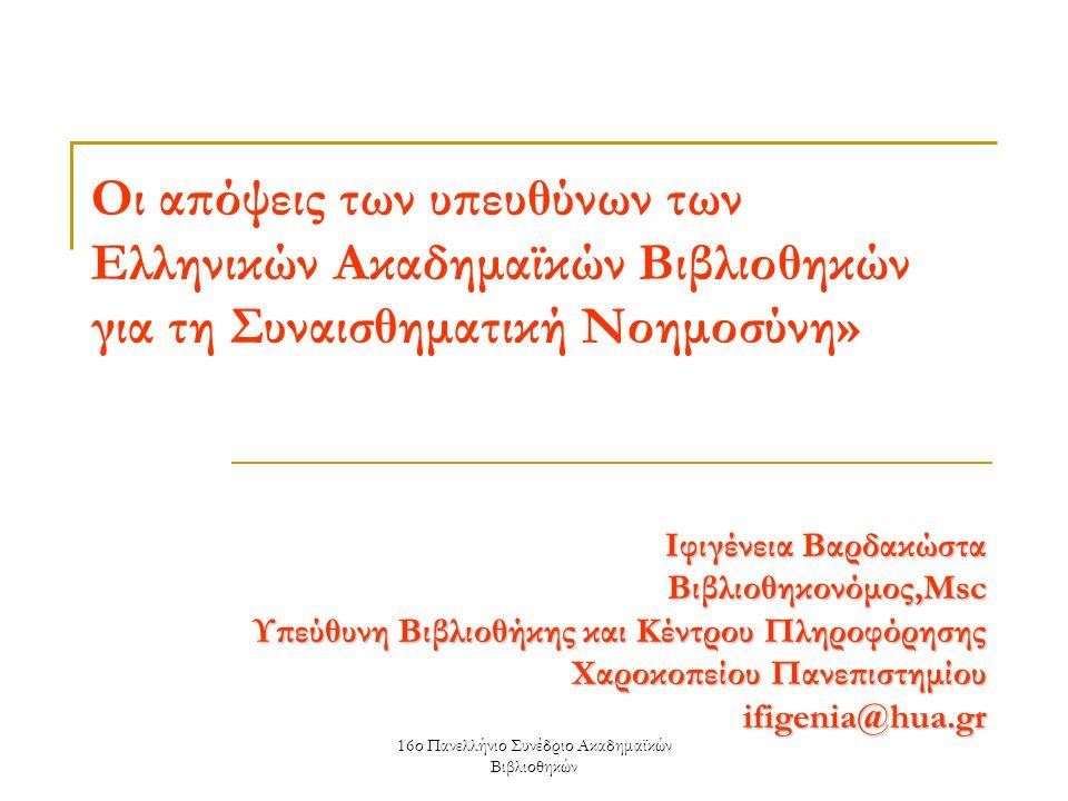 16ο Πανελλήνιο Συνέδριο Ακαδημαϊκών Βιβλιοθηκών Οι απόψεις των υπευθύνων των Ελληνικών Ακαδημαϊκών Βιβλιοθηκών για τη Συναισθηματική Νοημοσύνη» Ιφιγένεια Βαρδακώστα Bιβλιοθηκονόμος,Msc Υπεύθυνη Βιβλιοθήκης και Κέντρου Πληροφόρησης Χαροκοπείου Πανεπιστημίου ifigenia@hua.gr